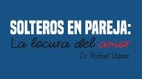 Solteros en Pareja: La Locura del amor por Dr. Rafael López